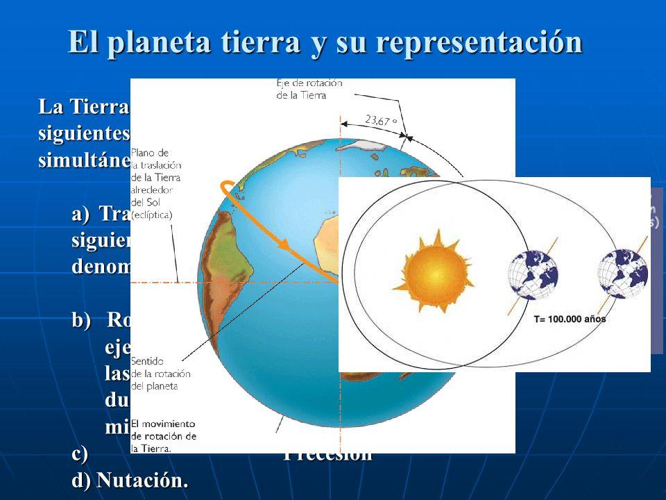 El planeta tierra y su representación La Tierra realiza, entre otros, los siguientes movimientos de forma simultánea: a) Traslación alrededor del Sol