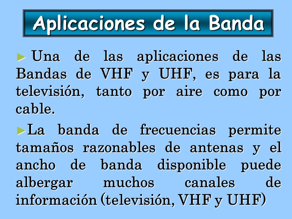 Aplicaciones de la Banda Una de las aplicaciones de las Bandas de VHF y UHF, es para la televisión, tanto por aire como por cable. Una de las aplicaci