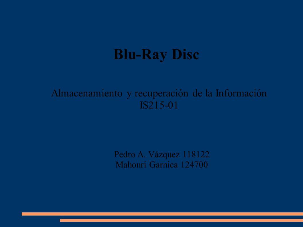 Blu-Ray Disc Pedro A. Vázquez 118122 Mahonri Garnica 124700 Almacenamiento y recuperación de la Información IS215-01