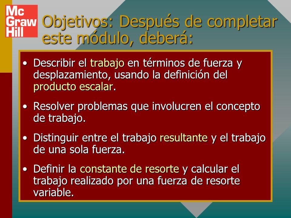 Objetivos: Después de completar este módulo, deberá: Describir el trabajo en términos de fuerza y desplazamiento, usando la definición del producto escalar.Describir el trabajo en términos de fuerza y desplazamiento, usando la definición del producto escalar.