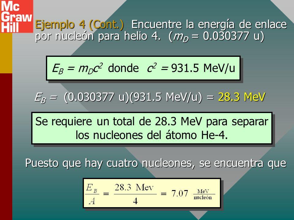 Ejemplo 4: Encuentre el defecto de masa para el núcleo de helio 4. (M = 4.002603 u) Defecto de masa m D Zm H = (2)(1.007825 u) = 2.015650 u Nm n = (2)