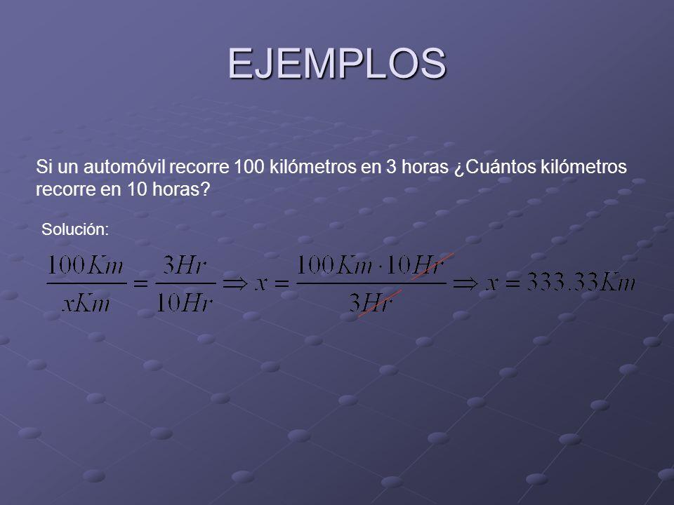EJEMPLOS Si un automóvil recorre 100 kilómetros en 3 horas ¿Cuántos kilómetros recorre en 10 horas? Solución: