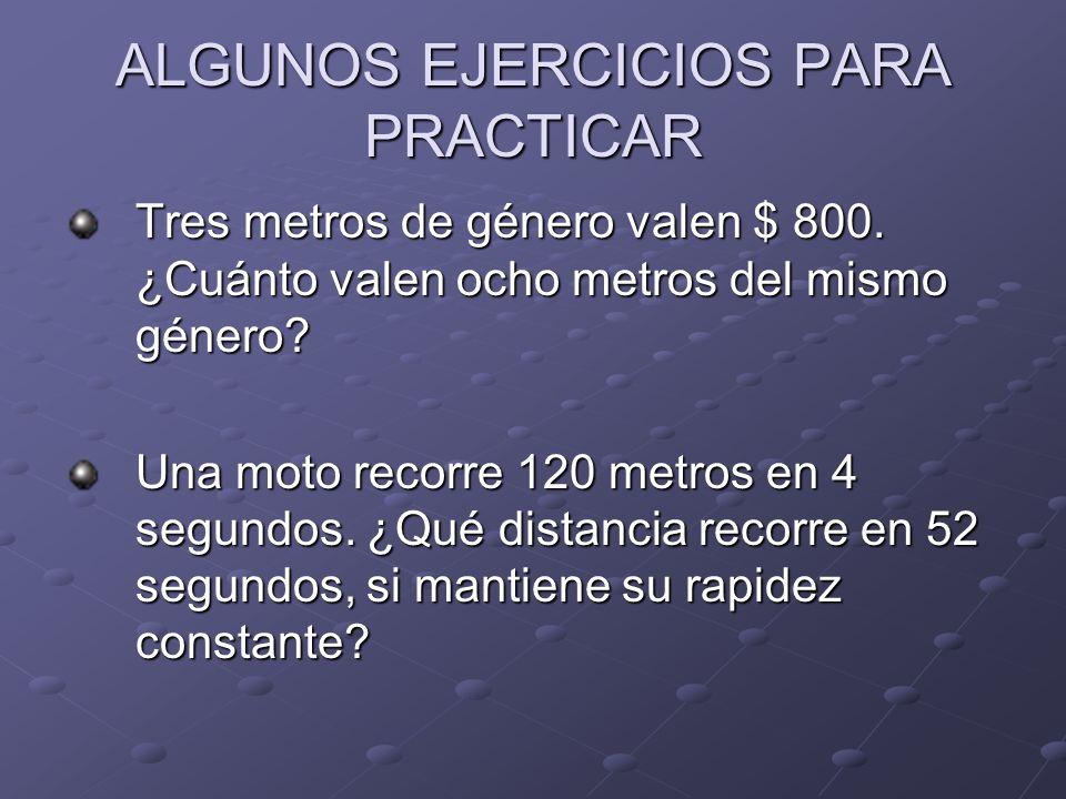 ALGUNOS EJERCICIOS PARA PRACTICAR Tres metros de género valen $ 800. ¿Cuánto valen ocho metros del mismo género? Una moto recorre 120 metros en 4 segu
