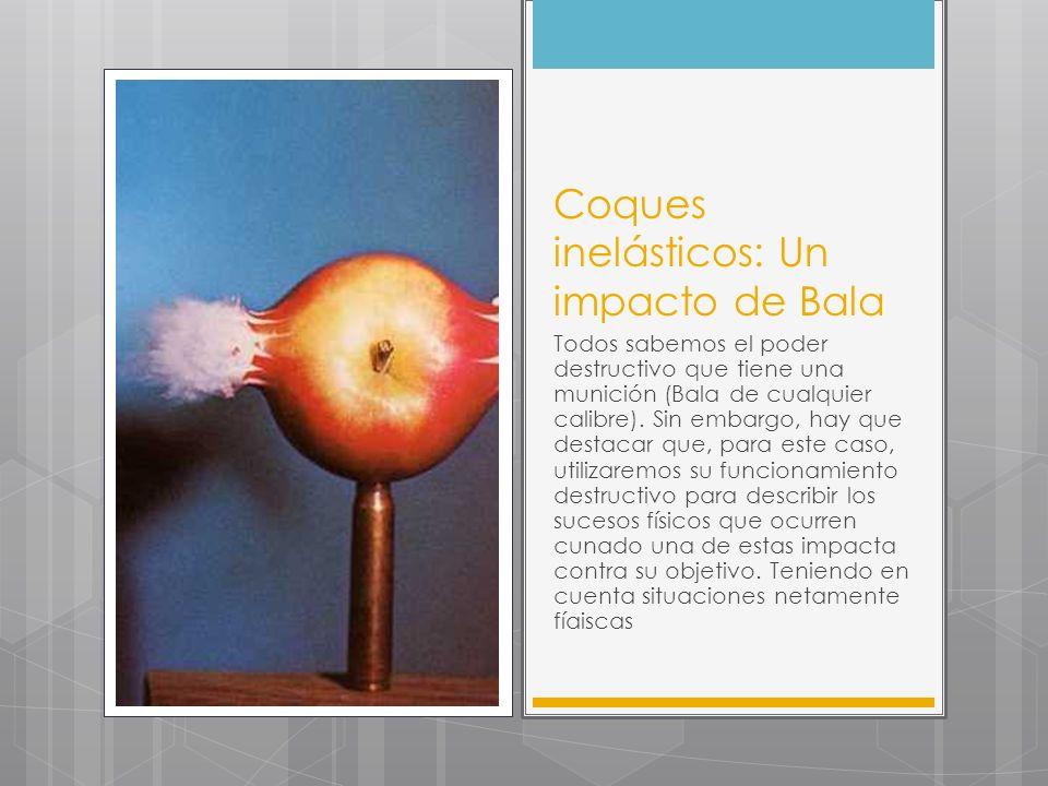 Coques inelásticos: Un impacto de Bala Todos sabemos el poder destructivo que tiene una munición (Bala de cualquier calibre). Sin embargo, hay que des