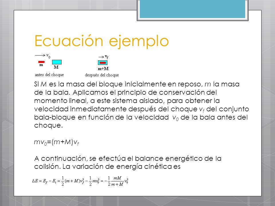 Ecuación ejemplo Si M es la masa del bloque inicialmente en reposo, m la masa de la bala. Aplicamos el principio de conservación del momento lineal, a