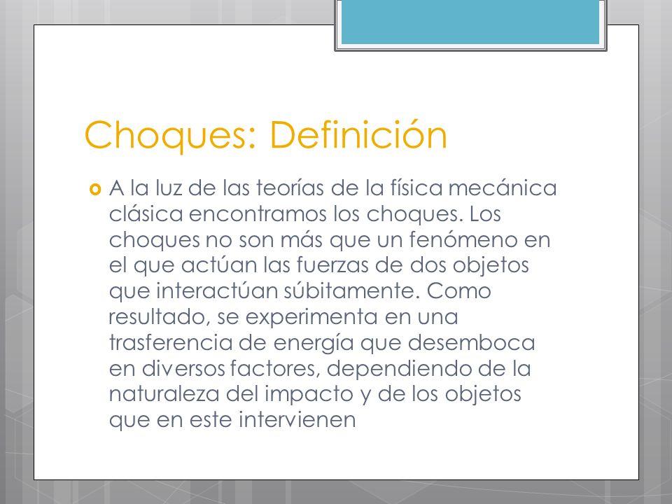 Choques: Definición A la luz de las teorías de la física mecánica clásica encontramos los choques. Los choques no son más que un fenómeno en el que ac