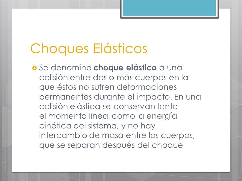 Choques Elásticos Se denomina choque elástico a una colisión entre dos o más cuerpos en la que éstos no sufren deformaciones permanentes durante el im