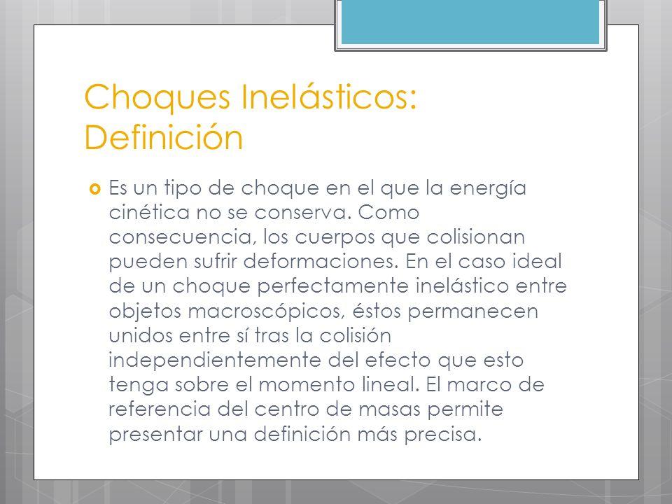 Choques inelásticos: Generalidades La principal característica de este tipo de choque es que existe una disipación de energía, ya que tanto el trabajo realizado durante la deformación de los cuerpos como el aumento de su energía interna se obtiene a costa de la energía cinética de los mismos antes del choque.