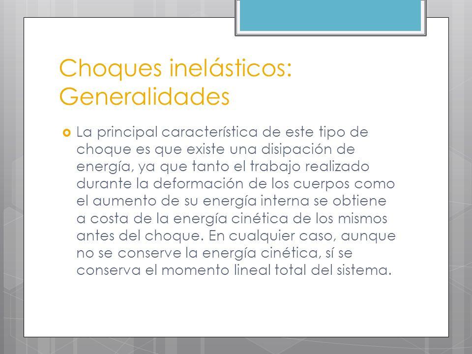Choques inelásticos: Generalidades La principal característica de este tipo de choque es que existe una disipación de energía, ya que tanto el trabajo