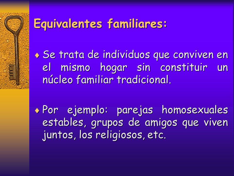 Equivalentes familiares: Se trata de individuos que conviven en el mismo hogar sin constituir un núcleo familiar tradicional. Se trata de individuos q