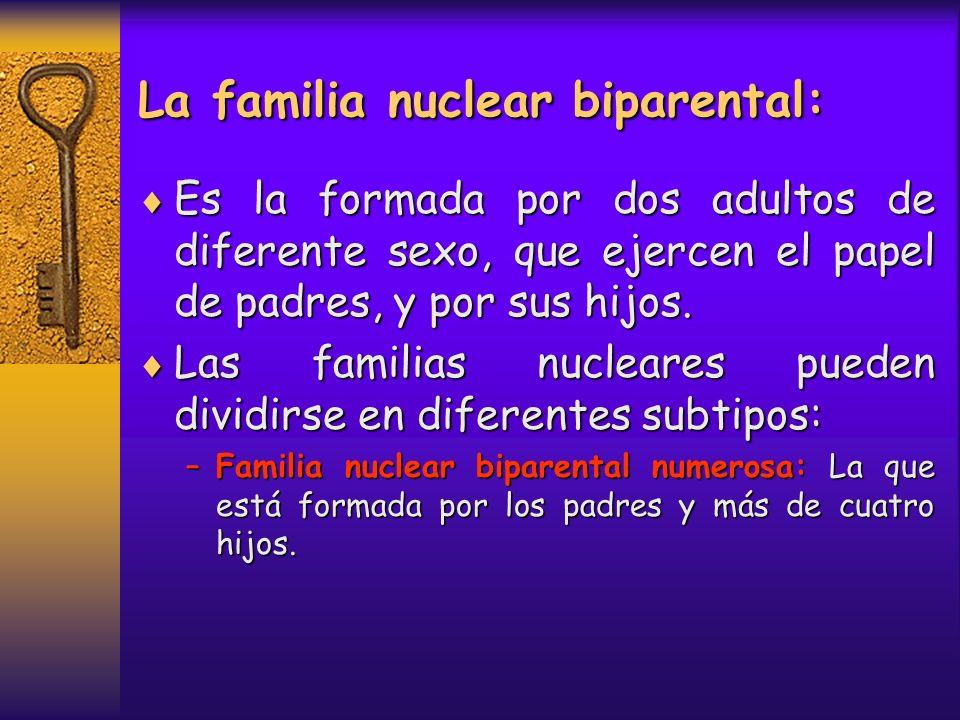 La familia nuclear biparental: Es la formada por dos adultos de diferente sexo, que ejercen el papel de padres, y por sus hijos. Es la formada por dos