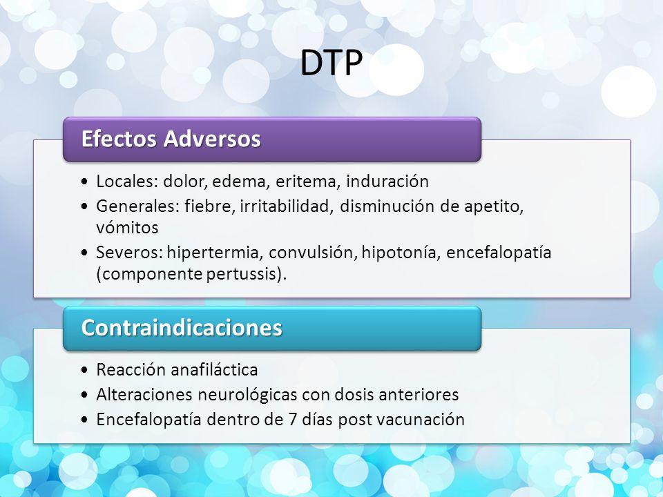 DTP Locales: dolor, edema, eritema, induración Generales: fiebre, irritabilidad, disminución de apetito, vómitos Severos: hipertermia, convulsión, hipotonía, encefalopatía (componente pertussis).