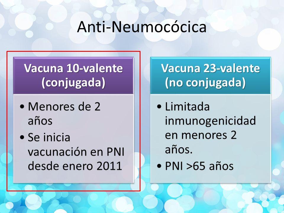 Anti-Neumocócica Vacuna 10-valente (conjugada) Menores de 2 años Se inicia vacunación en PNI desde enero 2011 Vacuna 23-valente (no conjugada) Limitada inmunogenicidad en menores 2 años.
