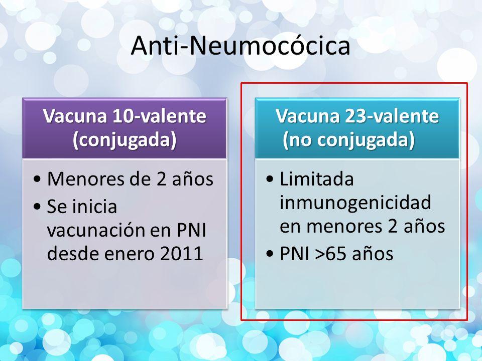 Anti-Neumocócica Vacuna 10-valente (conjugada) Menores de 2 años Se inicia vacunación en PNI desde enero 2011 Vacuna 23-valente (no conjugada) Limitada inmunogenicidad en menores 2 años PNI >65 años