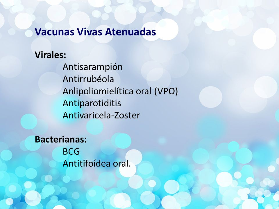Vacunas Vivas Atenuadas Virales: Antisarampión Antirrubéola Anlipoliomielítica oral (VPO) Antiparotiditis Antivaricela-Zoster Bacterianas: BCG Antitifoídea oral.