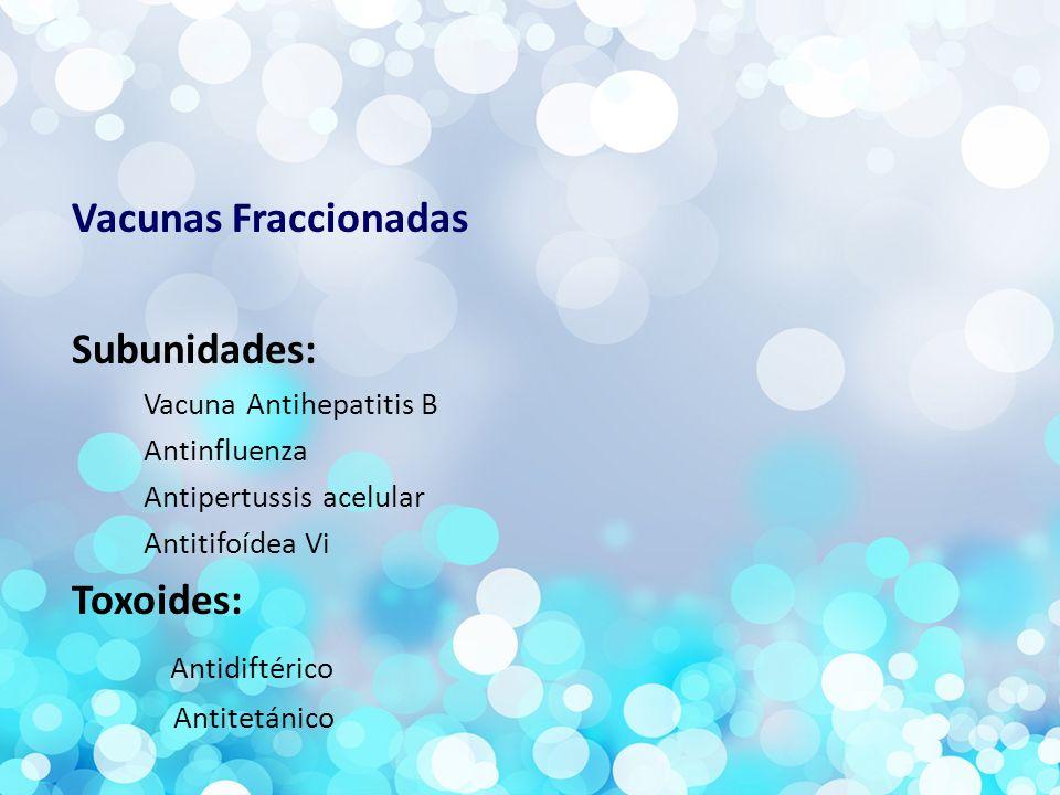 Vacunas Fraccionadas Subunidades: Vacuna Antihepatitis B Antinfluenza Antipertussis acelular Antitifoídea Vi Toxoides: Antidiftérico Antitetánico