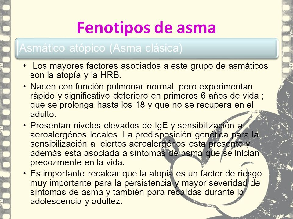Fenotipos de asma Asmático atópico (Asma clásica) Los mayores factores asociados a este grupo de asmáticos son la atopía y la HRB. Nacen con función p