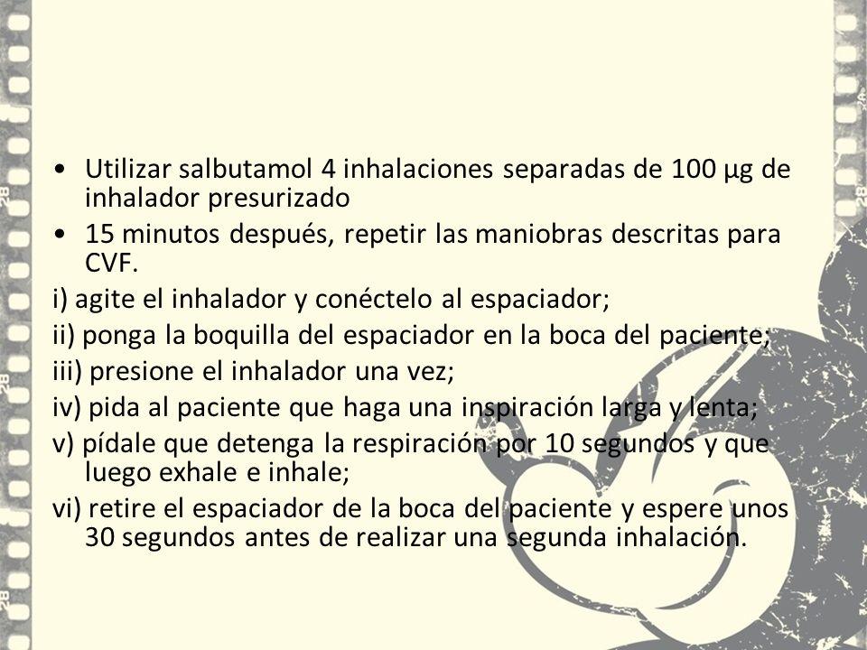 Utilizar salbutamol 4 inhalaciones separadas de 100 µg de inhalador presurizado 15 minutos después, repetir las maniobras descritas para CVF. i) agite