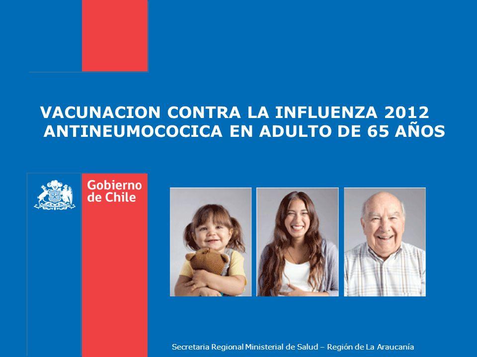 VACUNACION CONTRA LA INFLUENZA 2012 ANTINEUMOCOCICA EN ADULTO DE 65 AÑOS Secretaria Regional Ministerial de Salud – Región de La Araucanía