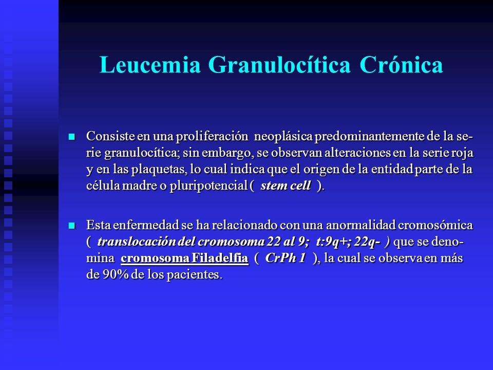 Leucemia Granulocítica Crónica Consiste en una proliferación neoplásica predominantemente de la se- rie granulocítica; sin embargo, se observan altera