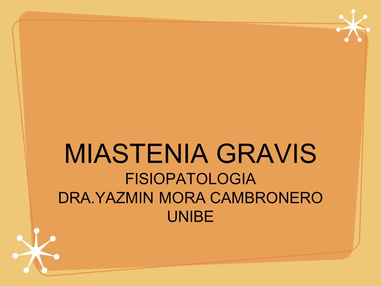 MIASTENIA GRAVIS FISIOPATOLOGIA DRA.YAZMIN MORA CAMBRONERO UNIBE