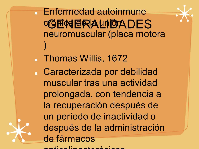 GENERALIDADES Enfermedad autoinmune crónica de la unión neuromuscular (placa motora ) Thomas Willis, 1672 Caracterizada por debilidad muscular tras un