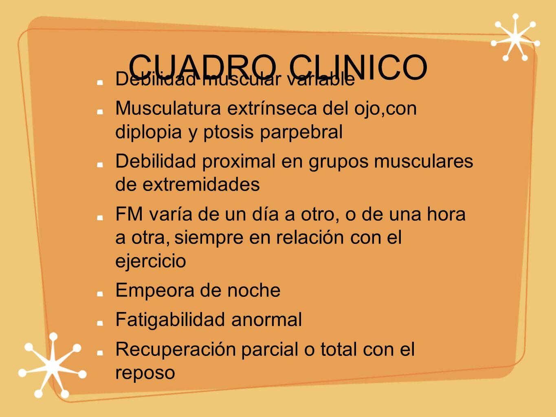 CUADRO CLINICO Debilidad muscular variable Musculatura extrínseca del ojo,con diplopia y ptosis parpebral Debilidad proximal en grupos musculares de e