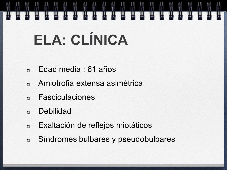 ELA: CLÍNICA Edad media : 61 años Amiotrofia extensa asimétrica Fasciculaciones Debilidad Exaltación de reflejos miotáticos Síndromes bulbares y pseud