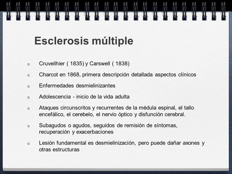 Esclerosis múltiple Cruveilhier ( 1835) y Carswell ( 1838) Charcot en 1868, primera descripción detallada aspectos clínicos Enfermedades desmielinizan