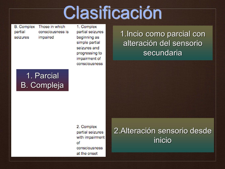 Clasificación 1.Incio como parcial con alteración del sensorio secundaria 2.Alteración sensorio desde inicio 1. Parcial B. Compleja