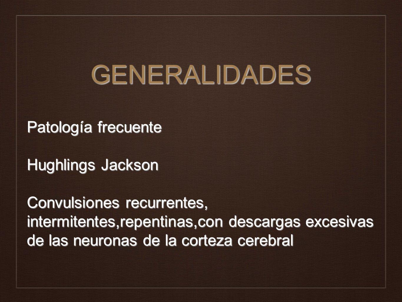 GENERALIDADES Patología frecuente Hughlings Jackson Convulsiones recurrentes, intermitentes,repentinas,con descargas excesivas de las neuronas de la c