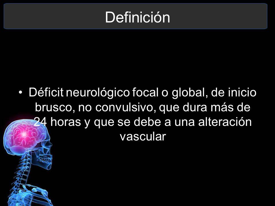 Definición Déficit neurológico focal o global, de inicio brusco, no convulsivo, que dura más de 24 horas y que se debe a una alteración vascular