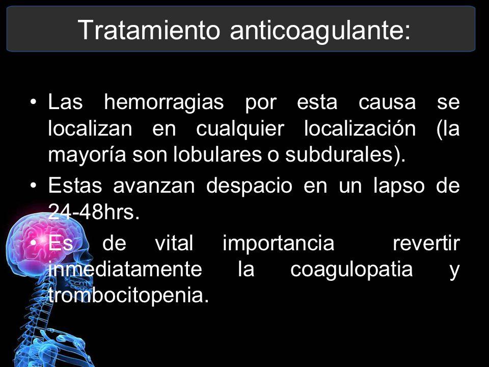 Tratamiento anticoagulante: Las hemorragias por esta causa se localizan en cualquier localización (la mayoría son lobulares o subdurales). Estas avanz