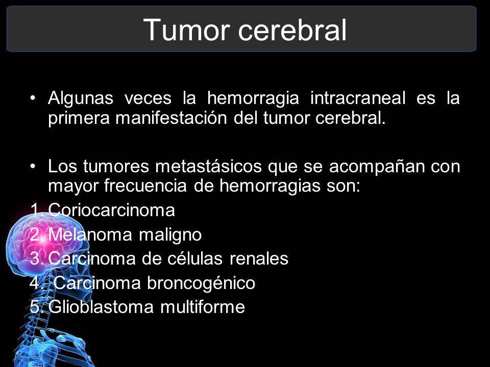 Tumor cerebral Algunas veces la hemorragia intracraneal es la primera manifestación del tumor cerebral. Los tumores metastásicos que se acompañan con