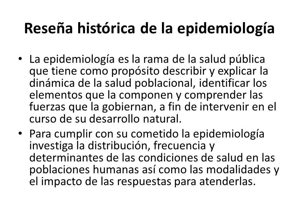 Reseña histórica de la epidemiología La epidemiología es la rama de la salud pública que tiene como propósito describir y explicar la dinámica de la s