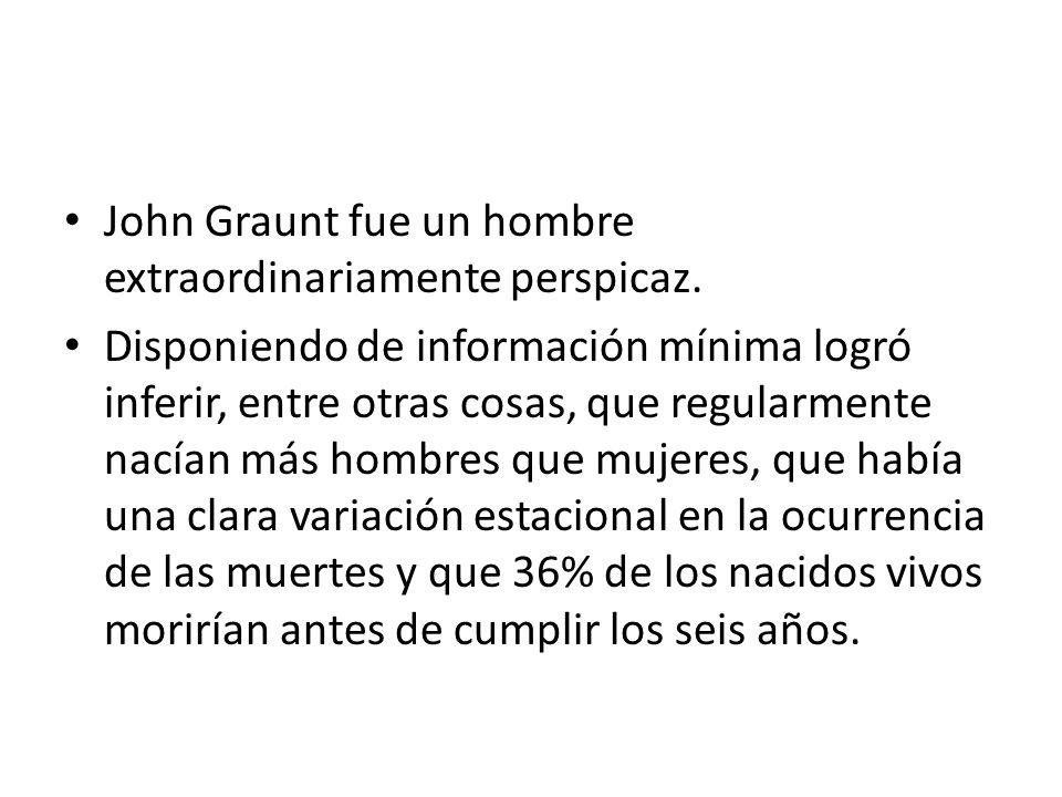 John Graunt fue un hombre extraordinariamente perspicaz. Disponiendo de información mínima logró inferir, entre otras cosas, que regularmente nacían m