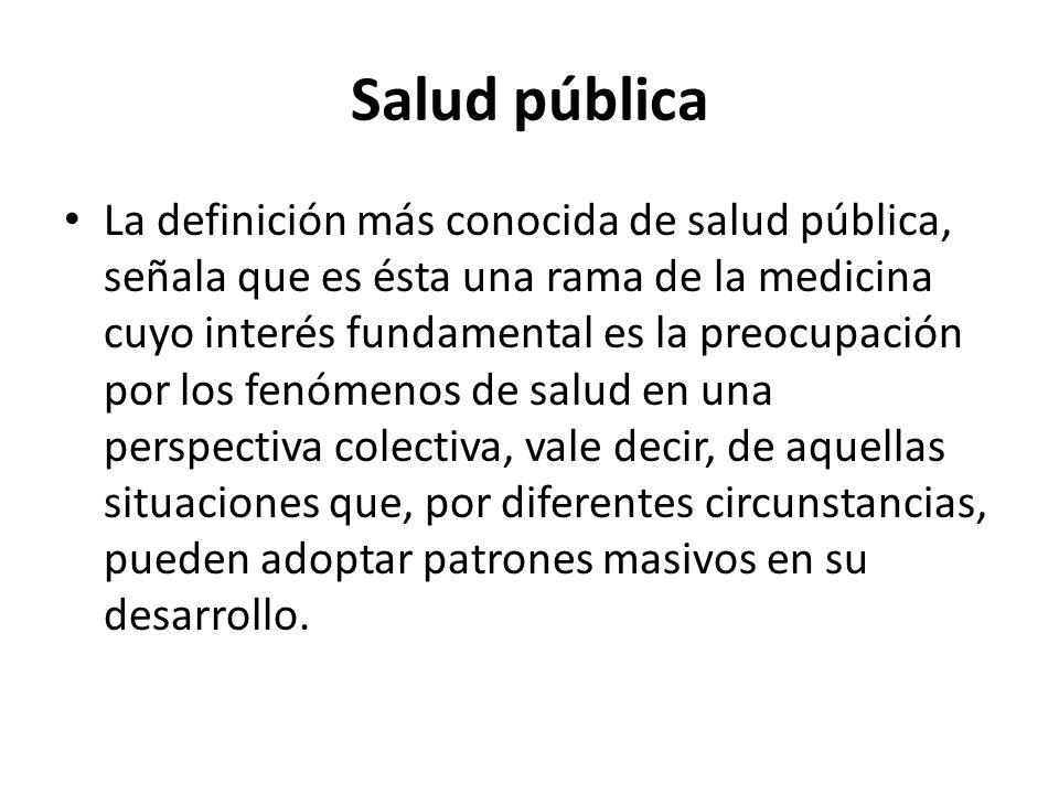 Salud pública La definición más conocida de salud pública, señala que es ésta una rama de la medicina cuyo interés fundamental es la preocupación por