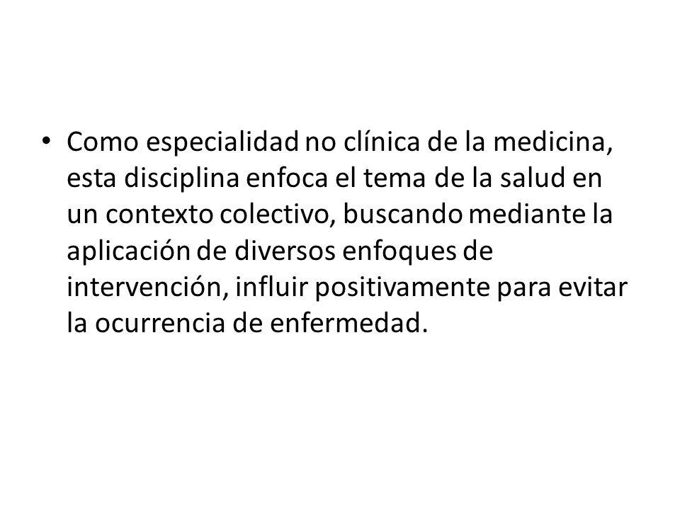 Como especialidad no clínica de la medicina, esta disciplina enfoca el tema de la salud en un contexto colectivo, buscando mediante la aplicación de d