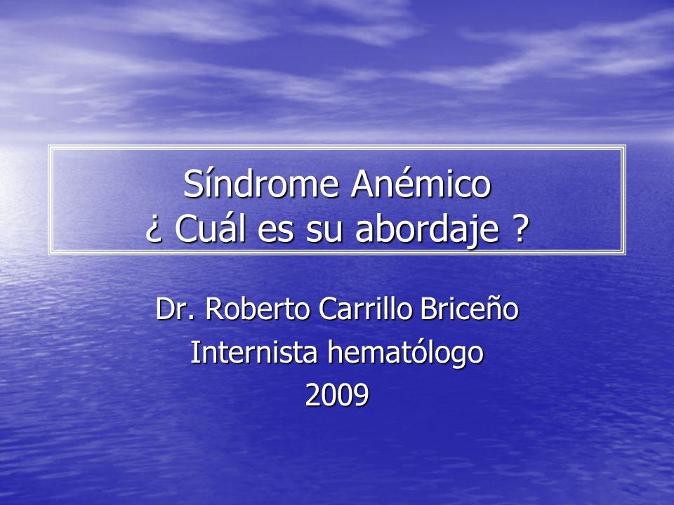 Síndrome Anémico ¿ Cuál es su abordaje ? Dr. Roberto Carrillo Briceño Internista hematólogo 2009