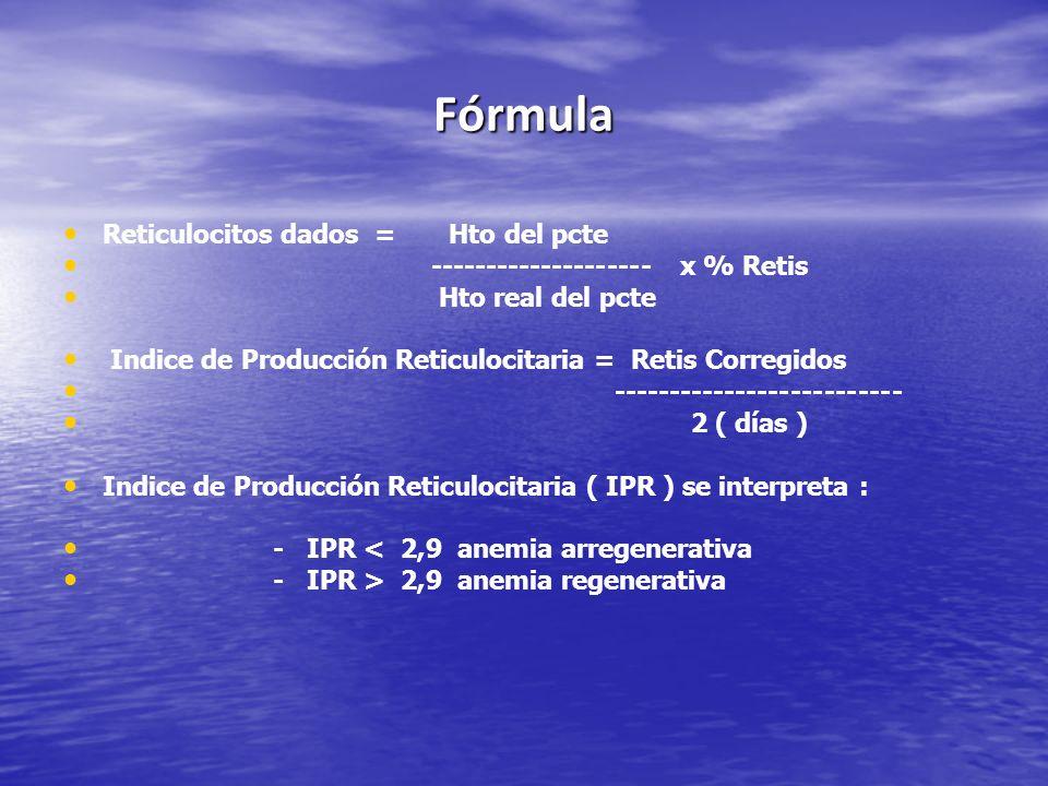 Fórmula Reticulocitos dados = Hto del pcte -------------------- x % Retis Hto real del pcte Indice de Producción Reticulocitaria = Retis Corregidos --