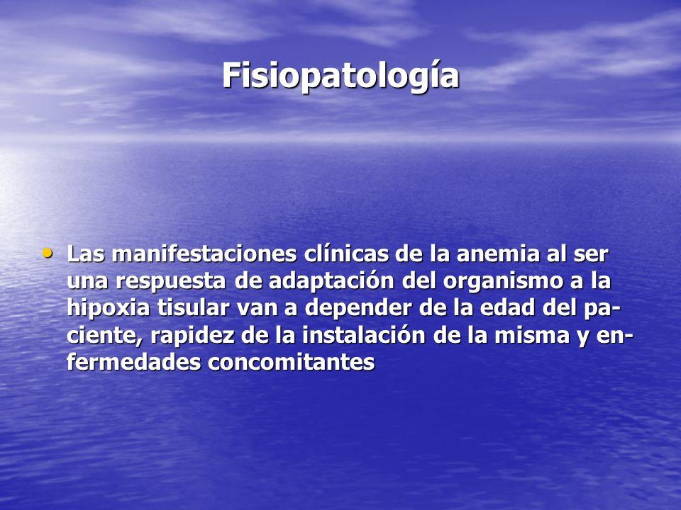 Fisiopatología Las manifestaciones clínicas de la anemia al ser una respuesta de adaptación del organismo a la hipoxia tisular van a depender de la ed
