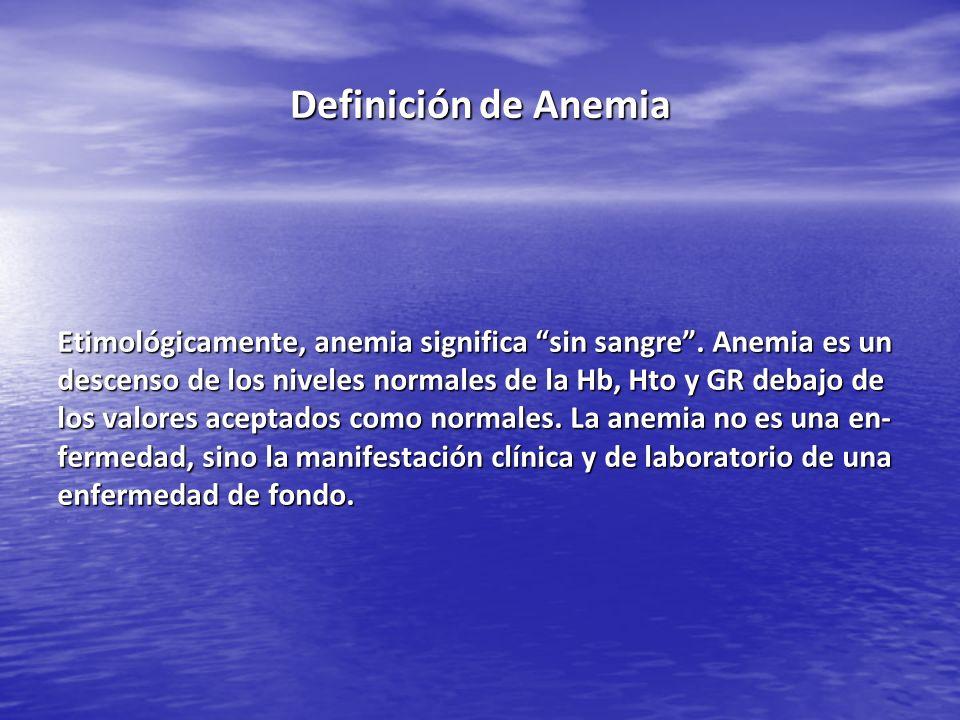 Etimológicamente, anemia significa sin sangre. Anemia es un descenso de los niveles normales de la Hb, Hto y GR debajo de los valores aceptados como n