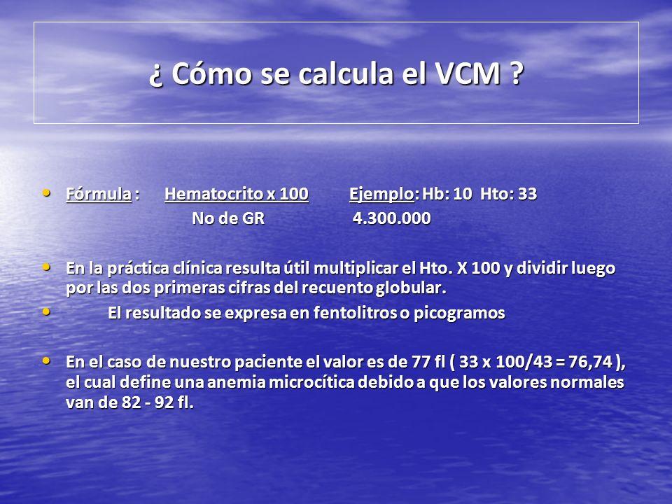 ¿ Cómo se calcula el VCM ? Fórmula : Hematocrito x 100 Ejemplo: Hb: 10 Hto: 33 Fórmula : Hematocrito x 100 Ejemplo: Hb: 10 Hto: 33 No de GR 4.300.000