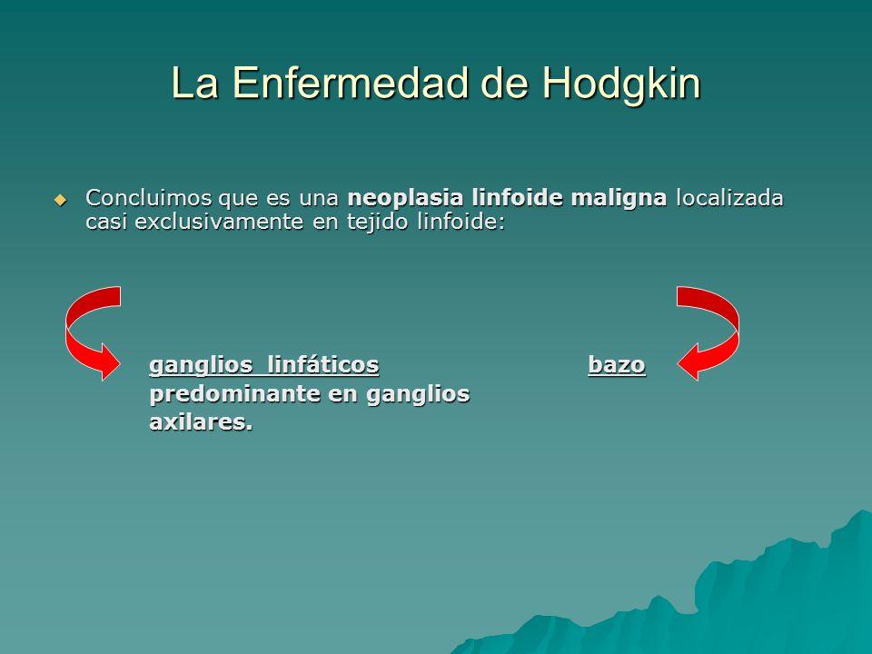 La Enfermedad de Hodgkin Concluimos que es una neoplasia linfoide maligna localizada casi exclusivamente en tejido linfoide: Concluimos que es una neo