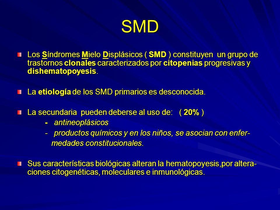 Clasificación SMD AR anemia refractaria ARS anemia refractaria simple AREB anemia refractaria con exceso de blastos AREB-t anemia refractaria con exceso de blastos en transformación LMMC leucemia monocítica ( hiperplasia mieloide de tipo monocítica )
