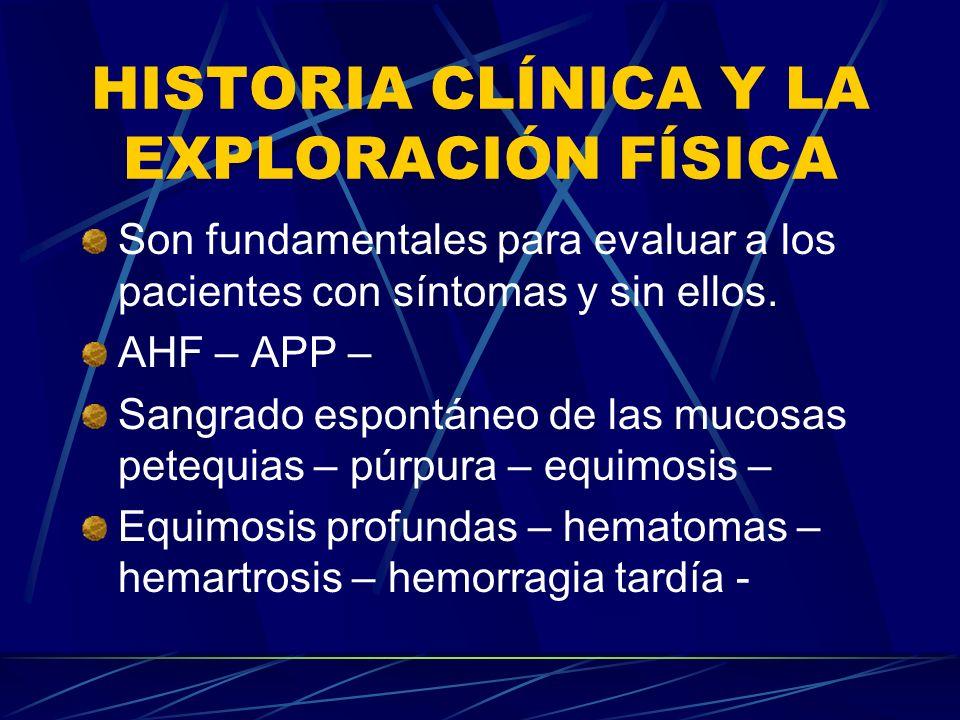 HISTORIA CLÍNICA Y LA EXPLORACIÓN FÍSICA Son fundamentales para evaluar a los pacientes con síntomas y sin ellos. AHF – APP – Sangrado espontáneo de l