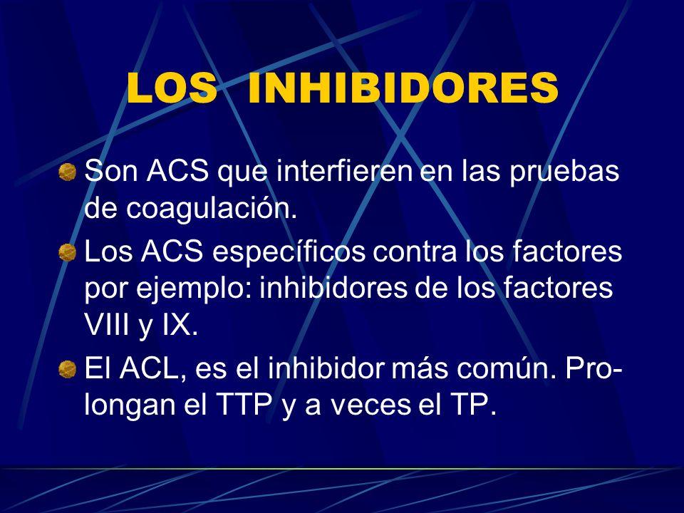 LOS INHIBIDORES Son ACS que interfieren en las pruebas de coagulación. Los ACS específicos contra los factores por ejemplo: inhibidores de los factore