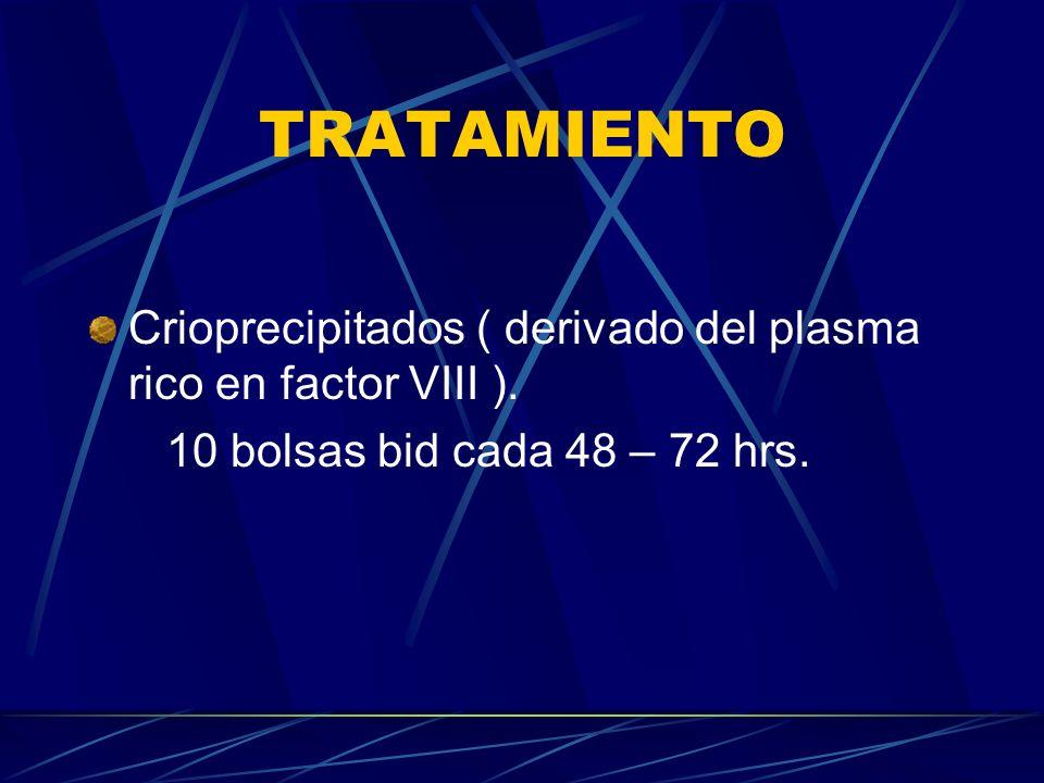 TRATAMIENTO Crioprecipitados ( derivado del plasma rico en factor VIII ). 10 bolsas bid cada 48 – 72 hrs.