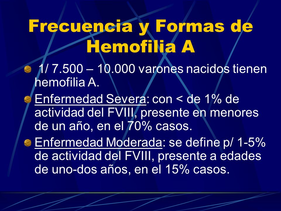 Frecuencia y Formas de Hemofilia A 1/ 7.500 – 10.000 varones nacidos tienen hemofilia A. Enfermedad Severa: con < de 1% de actividad del FVIII, presen