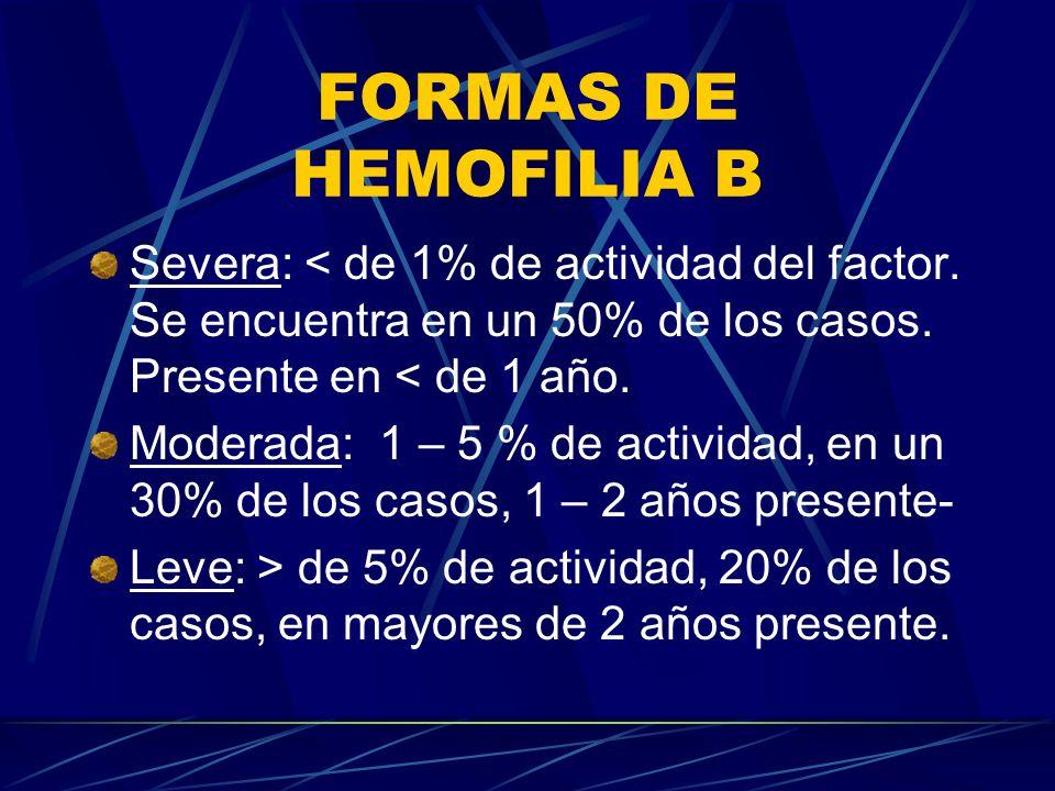 FORMAS DE HEMOFILIA B Severa: < de 1% de actividad del factor. Se encuentra en un 50% de los casos. Presente en < de 1 año. Moderada: 1 – 5 % de activ